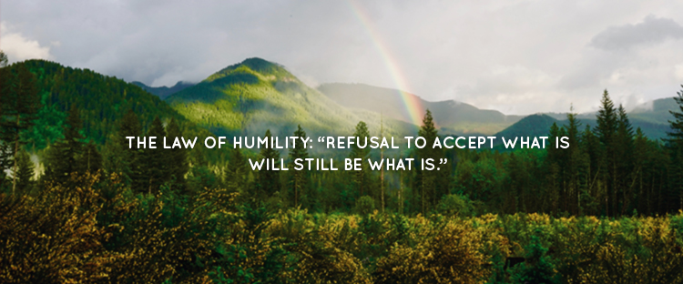 "THE LAW OF HUMILITY: ""REFUSAL TO ACCEPT WHAT IS WILL STILL BE WHAT IS."""