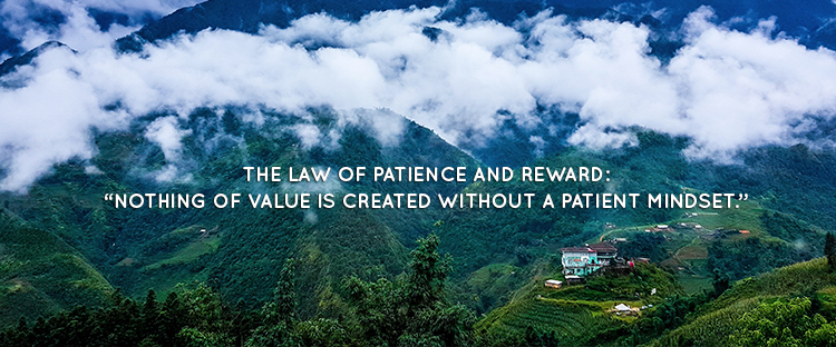 "THE LAW OF PATIENCE AND REWARD: ""NOTHING OF VALUE IS CREATED WITHOUT A PATIENT MINDSET."""