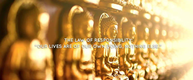 "THE LAW OF RESPONSIBILITY: ""OUR LIVES ARE OF OUR OWN DOING, NOTHING ELSE."""