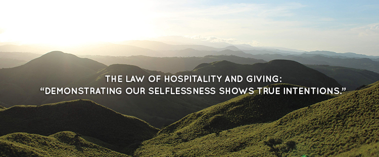 "THE LAW OF HOSPITALITY AND GIVING: ""DEMONSTRATING OUR SELFLESSNESS SHOWS TRUE INTENTIONS."""