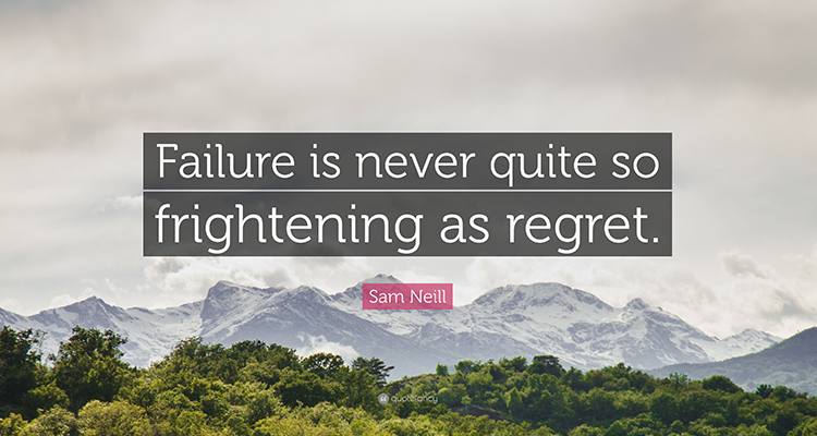 Will you rather deal with failure or the regret of not trying at all